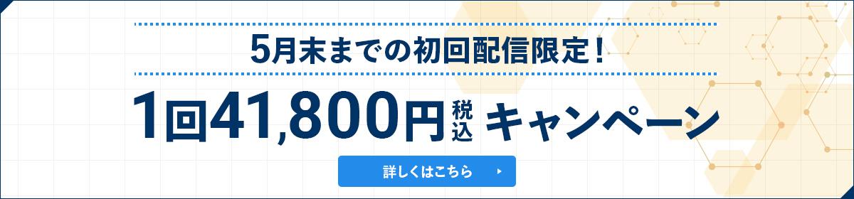 5月末までの初回配信限定!1回41,800円税込キャンペーン