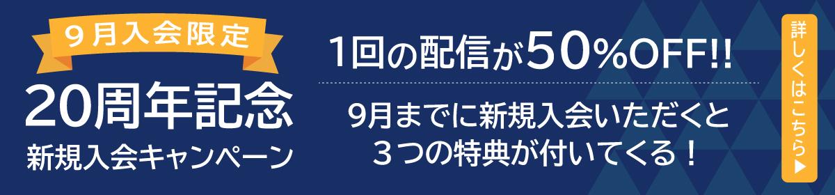9月入会限定20周年記念新規入会キャンペーン 1回の配信が50%OFF!!9月までに新規入会いただくと3つの特典が付いてくる!詳しくはこちら