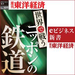 世界で戦うニッポンの鉄道(週刊東洋経済eビジネス新書No.109)